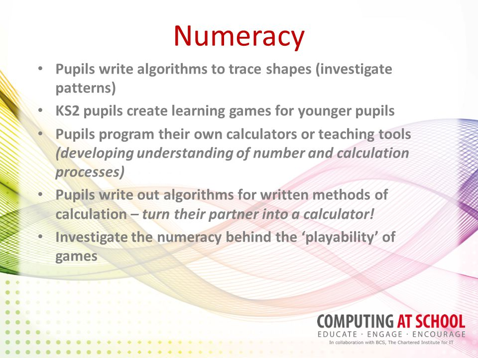 Numeracy Pupils write algorithms to trace shapes (investigate patterns) KS2 pupils create learning games for younger pupils Pupils program their own calculators or teaching tools (developing understanding of number and calculation processes) Pupils write out algorithms for written methods of calculation – turn their partner into a calculator.