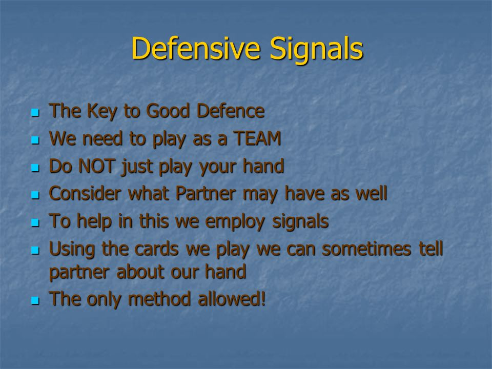 Defensive Signals The Key to Good Defence The Key to Good Defence We need to play as a TEAM We need to play as a TEAM Do NOT just play your hand Do NOT just play your hand Consider what Partner may have as well Consider what Partner may have as well To help in this we employ signals To help in this we employ signals Using the cards we play we can sometimes tell partner about our hand Using the cards we play we can sometimes tell partner about our hand The only method allowed.