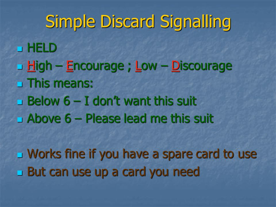 Simple Discard Signalling HELD HELD High – Encourage ; Low – Discourage High – Encourage ; Low – Discourage This means: This means: Below 6 – I don't want this suit Below 6 – I don't want this suit Above 6 – Please lead me this suit Above 6 – Please lead me this suit Works fine if you have a spare card to use Works fine if you have a spare card to use But can use up a card you need But can use up a card you need