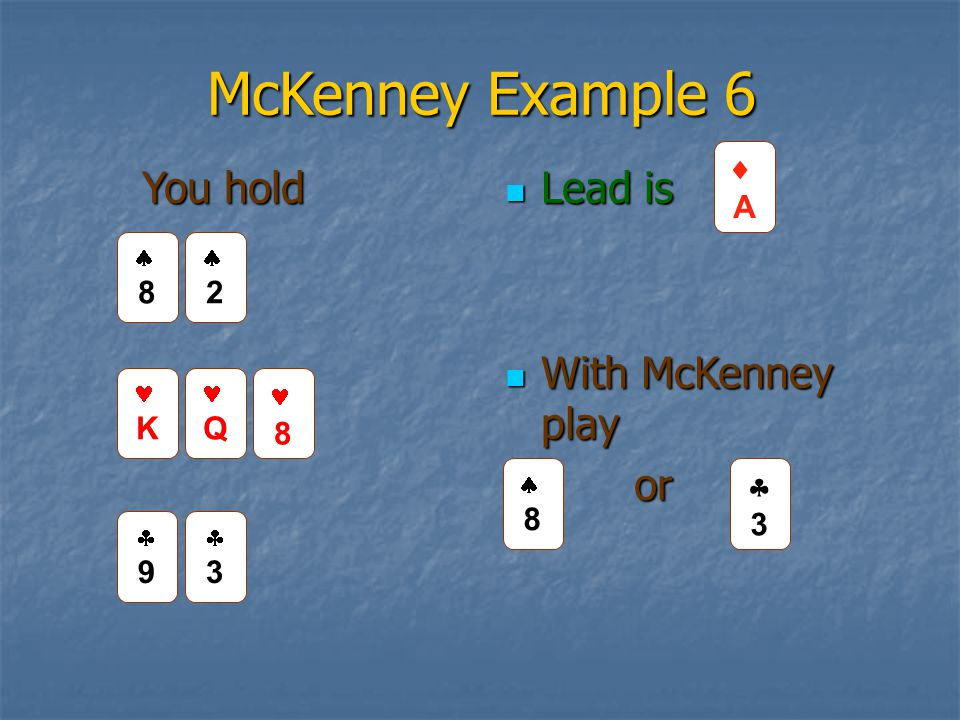 McKenney Example 6 Lead is Lead is With McKenney play With McKenney play or or 99 33 AA 33 You hold 88 22 K Q 8 88