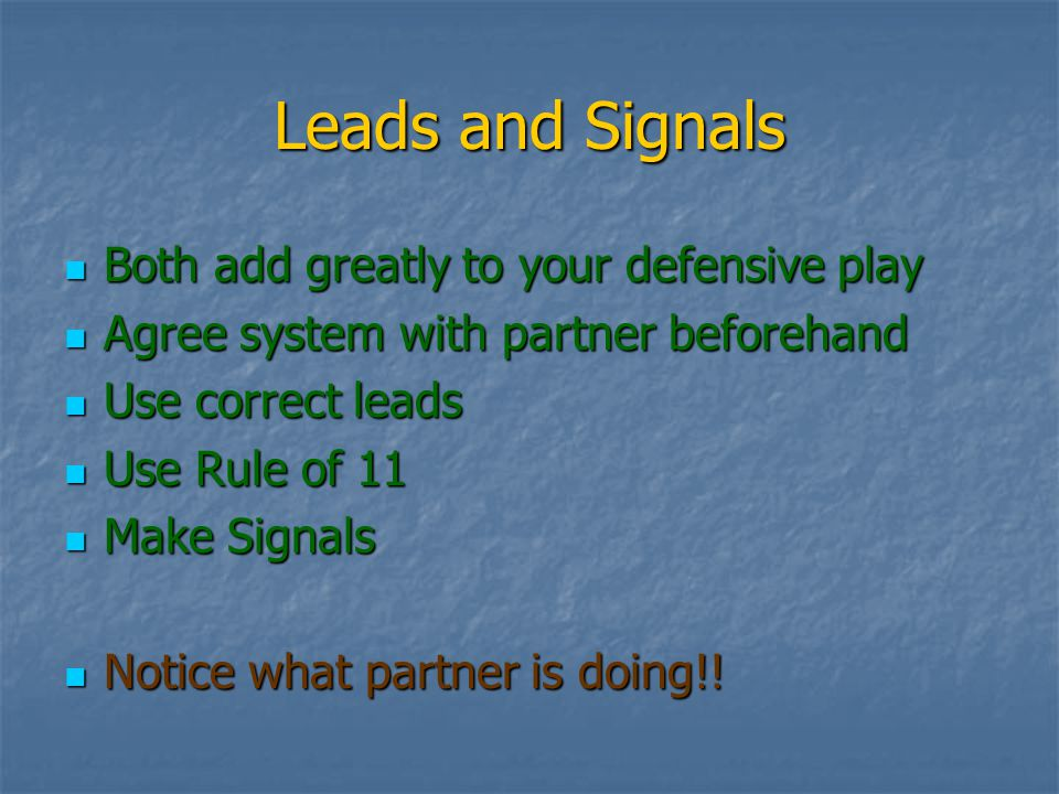 Leads and Signals Both add greatly to your defensive play Both add greatly to your defensive play Agree system with partner beforehand Agree system with partner beforehand Use correct leads Use correct leads Use Rule of 11 Use Rule of 11 Make Signals Make Signals Notice what partner is doing!.