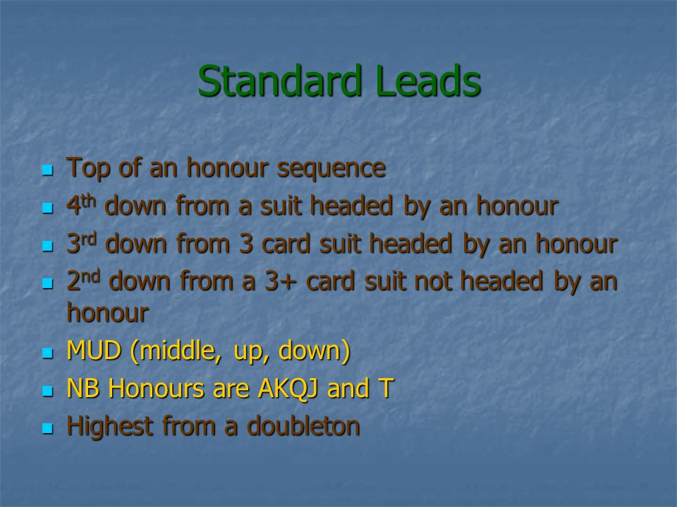 Standard Leads Top of an honour sequence 4th down from a suit headed by an honour 3rd down from 3 card suit headed by an honour 2nd down from a 3+ card suit not headed by an honour MUD (middle, up, down) NB Honours are AKQJ and T Highest from a doubleton
