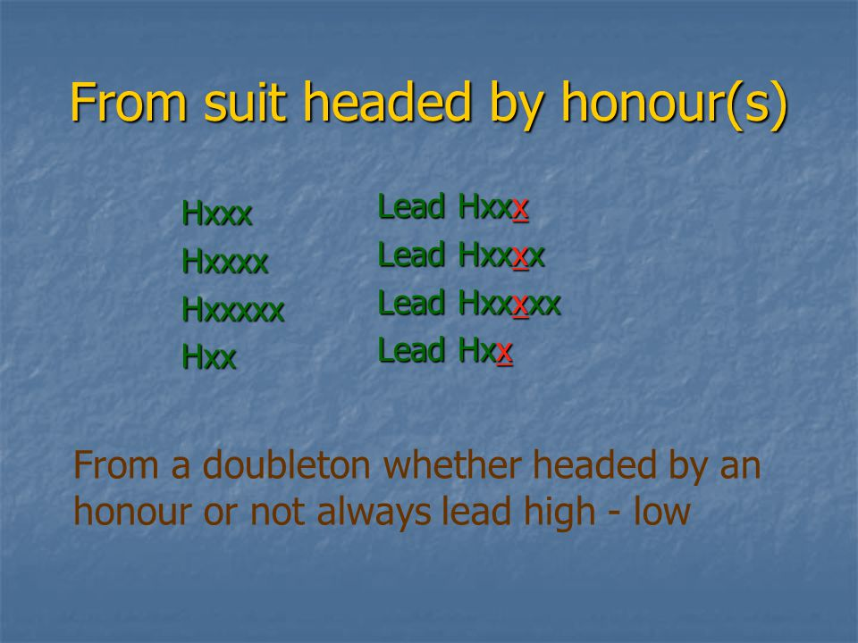 From suit headed by honour(s) HxxxHxxxxHxxxxxHxx Lead Hxxx Lead Hxxxx Lead Hxxxxx Lead Hxx From a doubleton whether headed by an honour or not always lead high - low