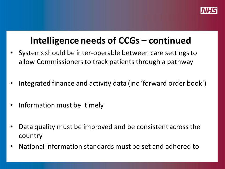 Intelligence needs of CCGs – continued Systems should be inter-operable between care settings to allow Commissioners to track patients through a pathway Integrated finance and activity data (inc 'forward order book') Information must be timely Data quality must be improved and be consistent across the country National information standards must be set and adhered to