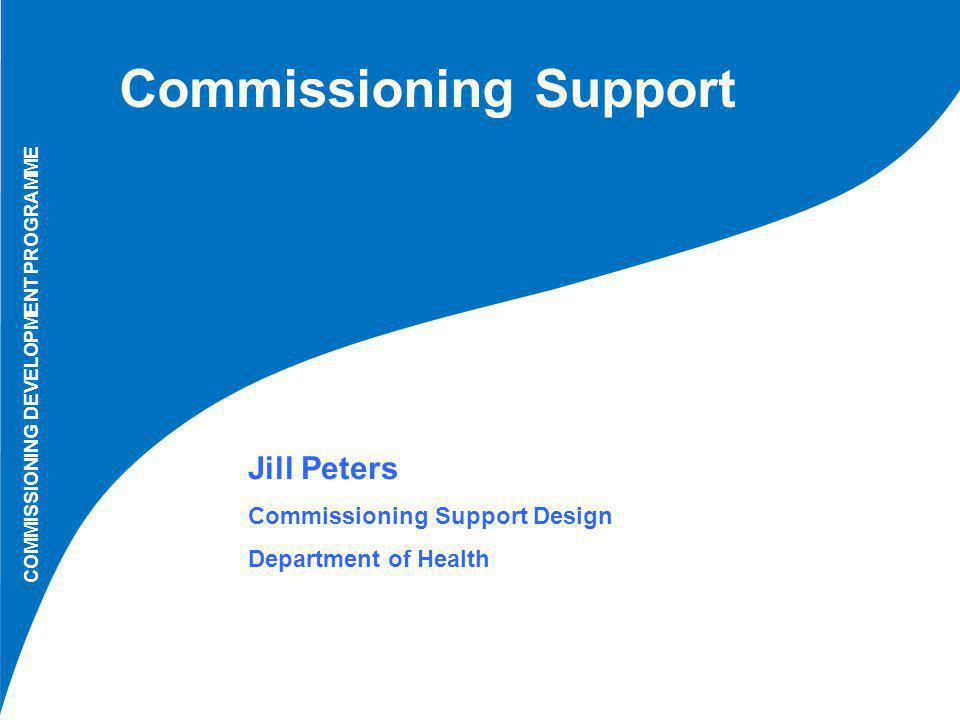 Commissioning Support COMMISSIONING DEVELOPMENT PROGRAMME Jill Peters Commissioning Support Design Department of Health