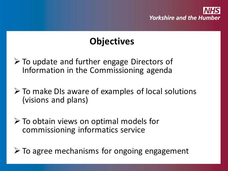  To update and further engage Directors of Information in the Commissioning agenda  To make DIs aware of examples of local solutions (visions and plans)  To obtain views on optimal models for commissioning informatics service  To agree mechanisms for ongoing engagement Objectives
