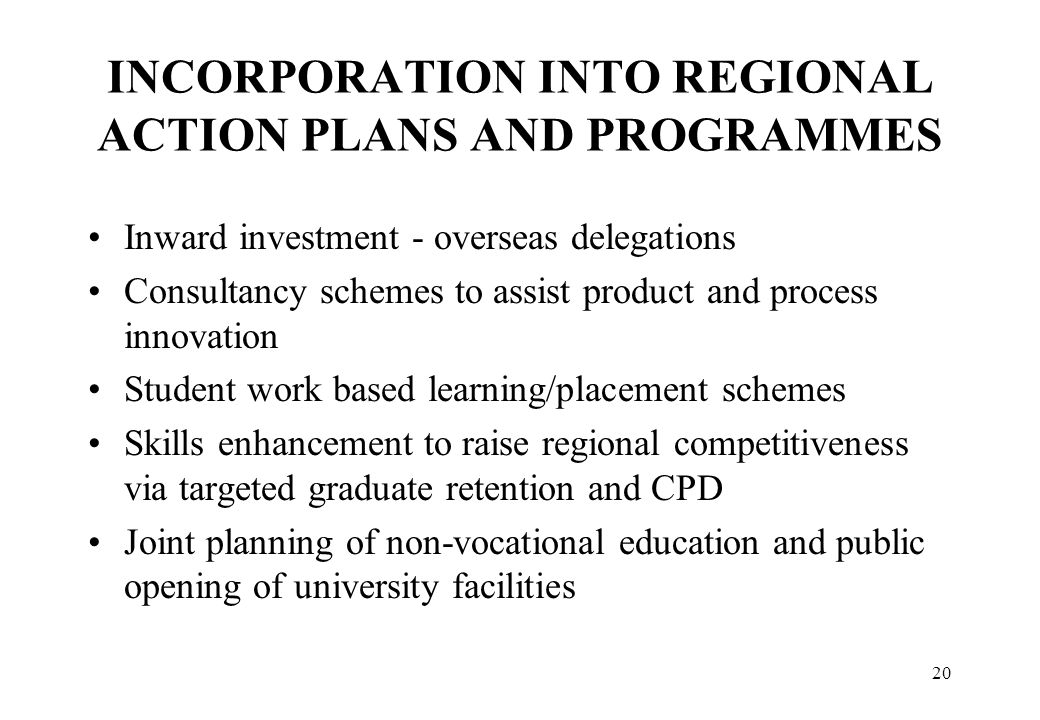 20 INCORPORATION INTO REGIONAL ACTION PLANS AND PROGRAMMES Inward investment - overseas delegations Consultancy schemes to assist product and process