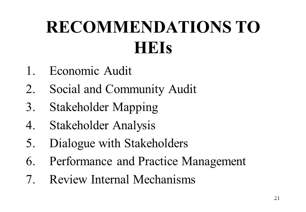 21 RECOMMENDATIONS TO HEIs 1.Economic Audit 2.Social and Community Audit 3.Stakeholder Mapping 4.Stakeholder Analysis 5.Dialogue with Stakeholders 6.P
