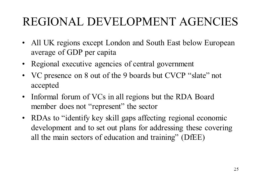 25 REGIONAL DEVELOPMENT AGENCIES All UK regions except London and South East below European average of GDP per capita Regional executive agencies of c