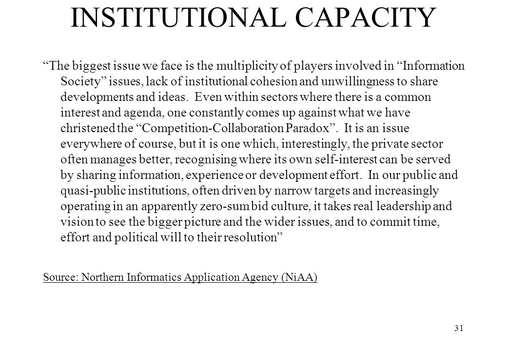 "31 INSTITUTIONAL CAPACITY ""The biggest issue we face is the multiplicity of players involved in ""Information Society"" issues, lack of institutional co"