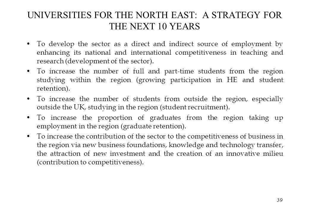 39 UNIVERSITIES FOR THE NORTH EAST: A STRATEGY FOR THE NEXT 10 YEARS To develop the sector as a direct and indirect source of employment by enhancing