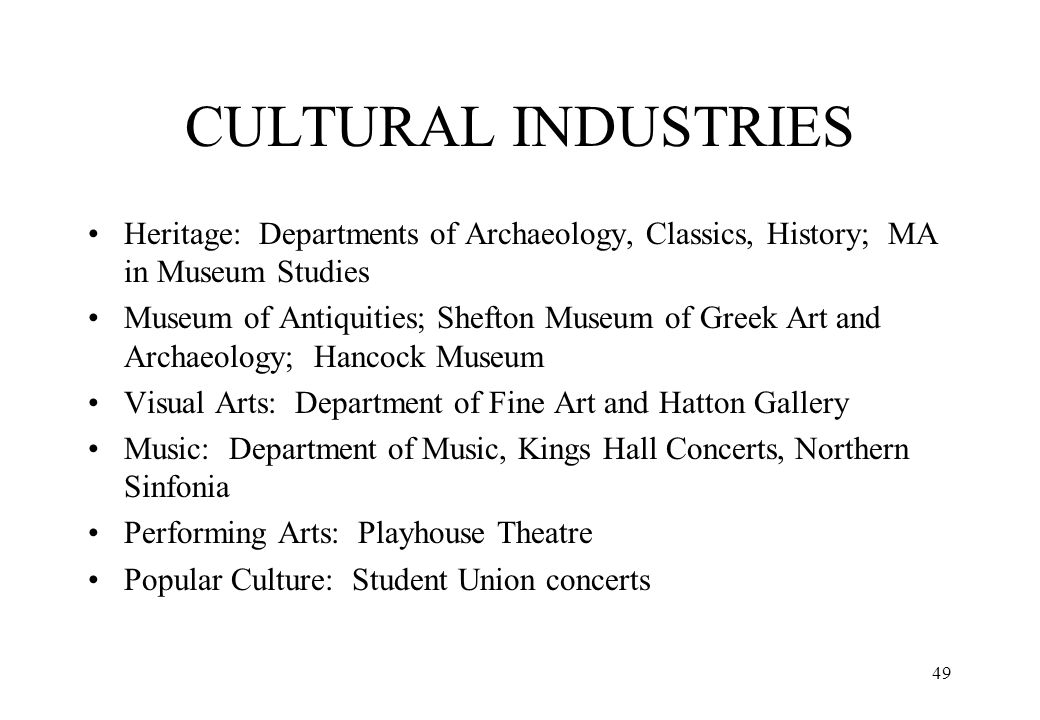 49 CULTURAL INDUSTRIES Heritage: Departments of Archaeology, Classics, History; MA in Museum Studies Museum of Antiquities; Shefton Museum of Greek Ar