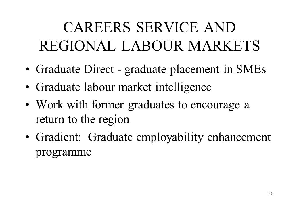 50 CAREERS SERVICE AND REGIONAL LABOUR MARKETS Graduate Direct - graduate placement in SMEs Graduate labour market intelligence Work with former gradu