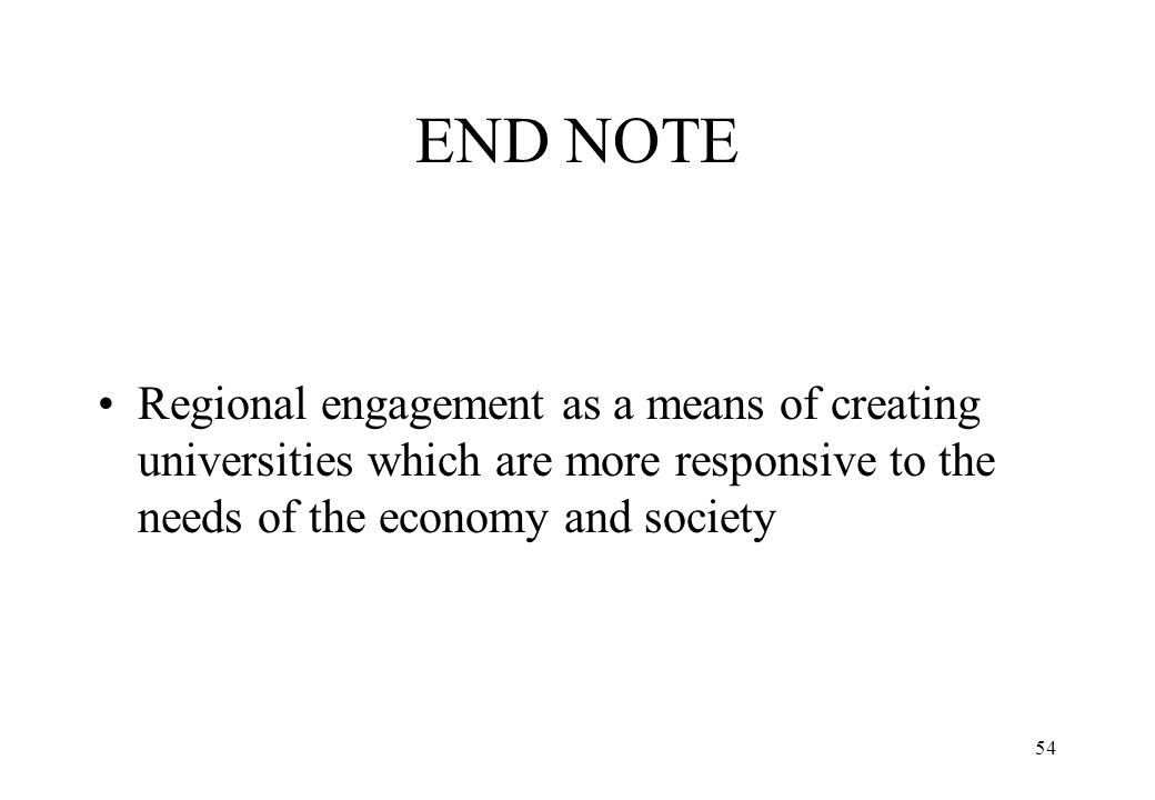 54 END NOTE Regional engagement as a means of creating universities which are more responsive to the needs of the economy and society