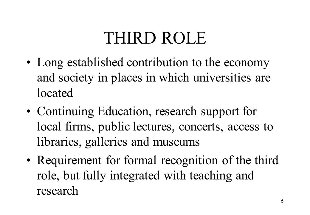 6 THIRD ROLE Long established contribution to the economy and society in places in which universities are located Continuing Education, research suppo