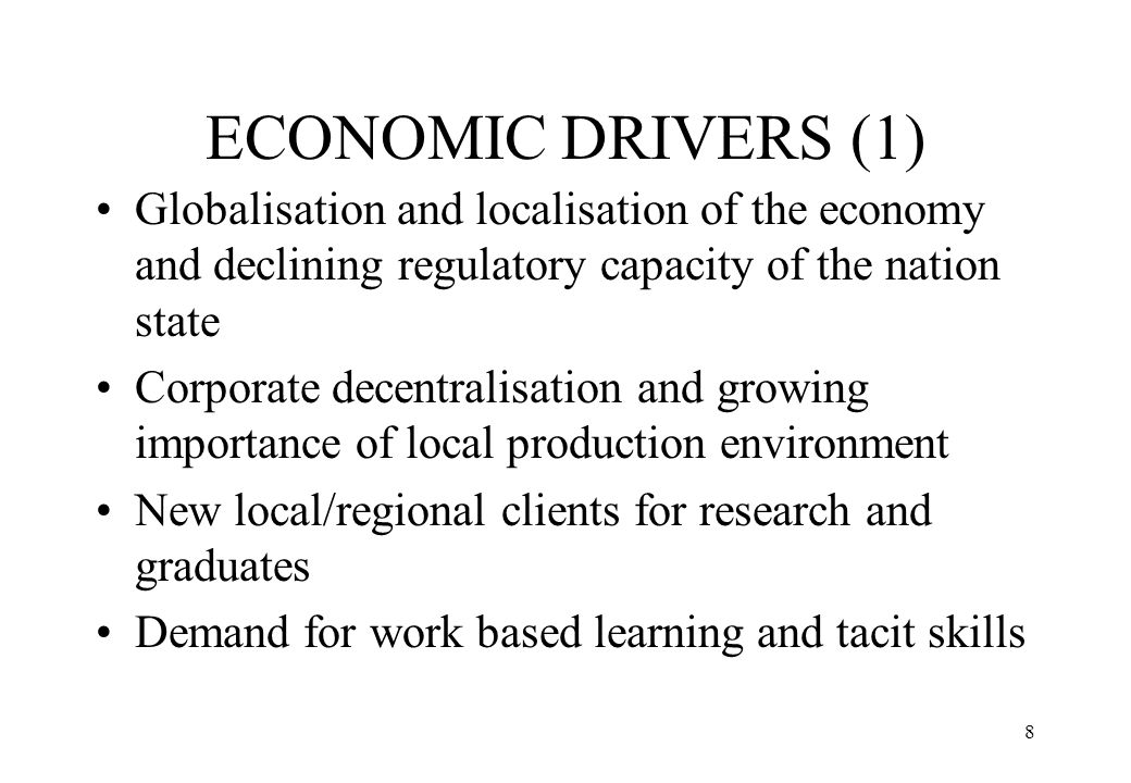 9 ECONOMIC DRIVERS (2) Shift from mode 1 knowledge creation (homogenous, disciplinary, hierarchical) to mode 2 knowledge (non- hierarchical, transient, transdisciplinary, developed in the context of applications) Regionalisation of regulatory capacity of the nation state (firms, chambers of commerce, training agencies) Networks: Associated governance ; soft infrastructure ; untraded interdependencies Universities as nation builders to universities as region builders - active role in capacity building