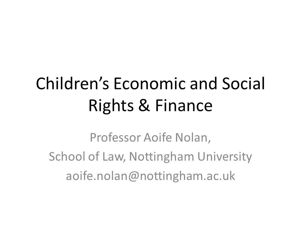 Children's Economic and Social Rights & Finance Professor Aoife Nolan, School of Law, Nottingham University aoife.nolan@nottingham.ac.uk