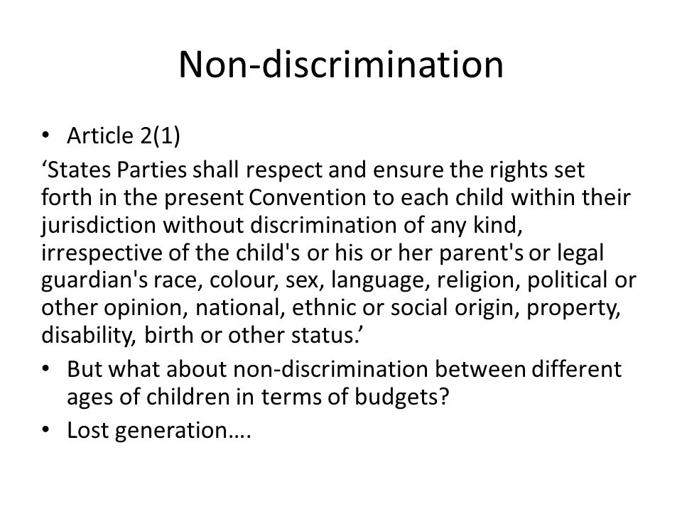 Non-discrimination Article 2(1) 'States Parties shall respect and ensure the rights set forth in the present Convention to each child within their jurisdiction without discrimination of any kind, irrespective of the child s or his or her parent s or legal guardian s race, colour, sex, language, religion, political or other opinion, national, ethnic or social origin, property, disability, birth or other status.' But what about non-discrimination between different ages of children in terms of budgets.