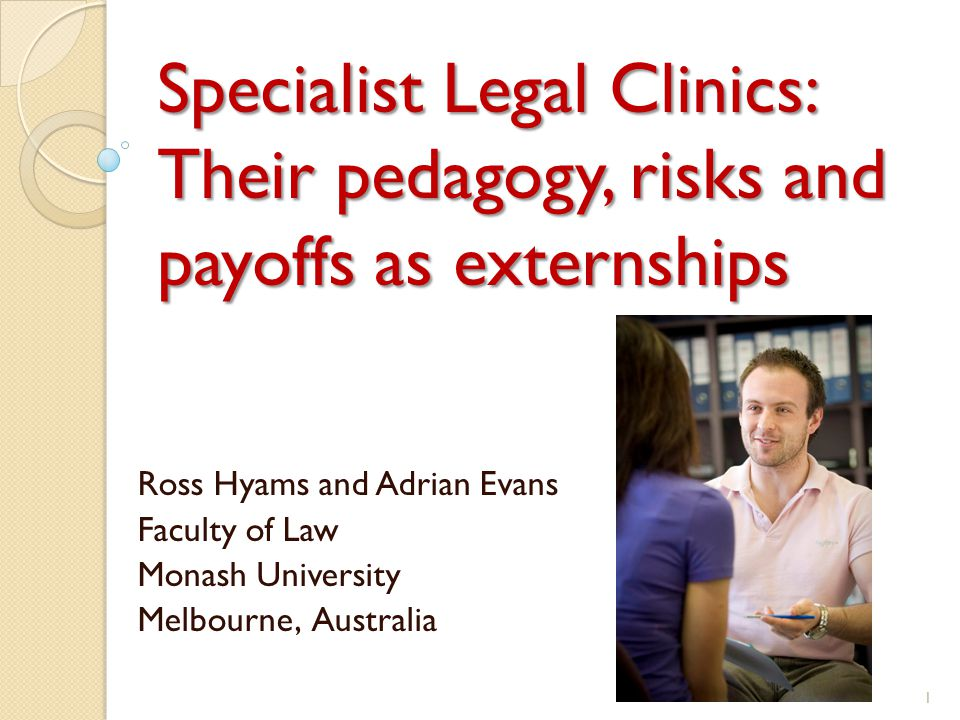 Specialist Legal Clinics: Their pedagogy, risks and payoffs as externships Ross Hyams and Adrian Evans Faculty of Law Monash University Melbourne, Australia 1