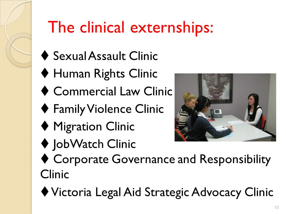 The clinical externships:  Sexual Assault Clinic  Human Rights Clinic  Commercial Law Clinic  Family Violence Clinic  Migration Clinic  JobWatch Clinic  Corporate Governance and Responsibility Clinic  Victoria Legal Aid Strategic Advocacy Clinic 10