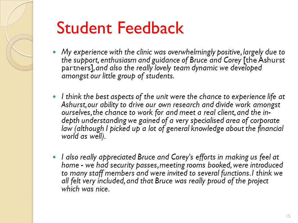 Student Feedback My experience with the clinic was overwhelmingly positive, largely due to the support, enthusiasm and guidance of Bruce and Corey [the Ashurst partners], and also the really lovely team dynamic we developed amongst our little group of students.