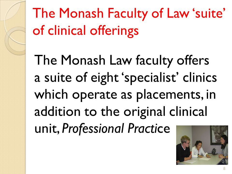 The Monash Faculty of Law 'suite' of clinical offerings The Monash Law faculty offers a suite of eight 'specialist' clinics which operate as placements, in addition to the original clinical unit, Professional Practice 8