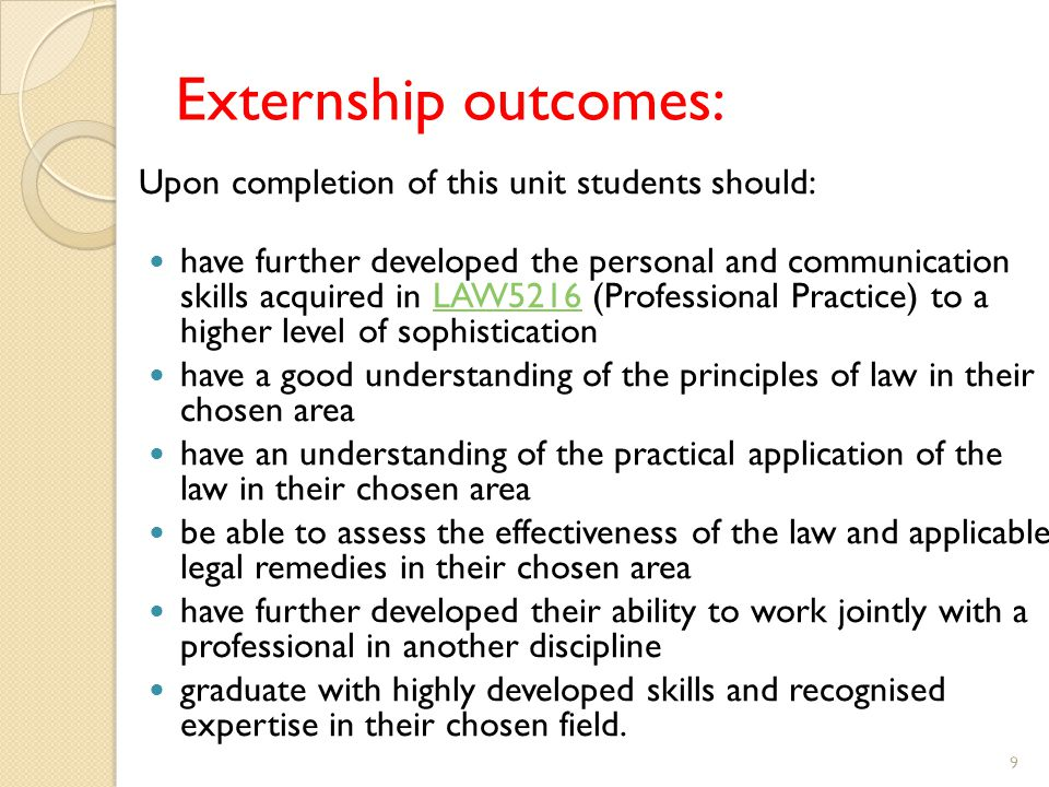 Externship outcomes: Upon completion of this unit students should: have further developed the personal and communication skills acquired in LAW5216 (Professional Practice) to a higher level of sophisticationLAW5216 have a good understanding of the principles of law in their chosen area have an understanding of the practical application of the law in their chosen area be able to assess the effectiveness of the law and applicable legal remedies in their chosen area have further developed their ability to work jointly with a professional in another discipline graduate with highly developed skills and recognised expertise in their chosen field.