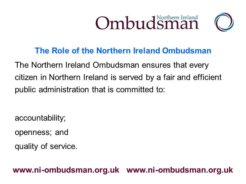 The Role of the Northern Ireland Ombudsman The Northern Ireland Ombudsman ensures that every citizen in Northern Ireland is served by a fair and efficient public administration that is committed to: accountability; openness; and quality of service.