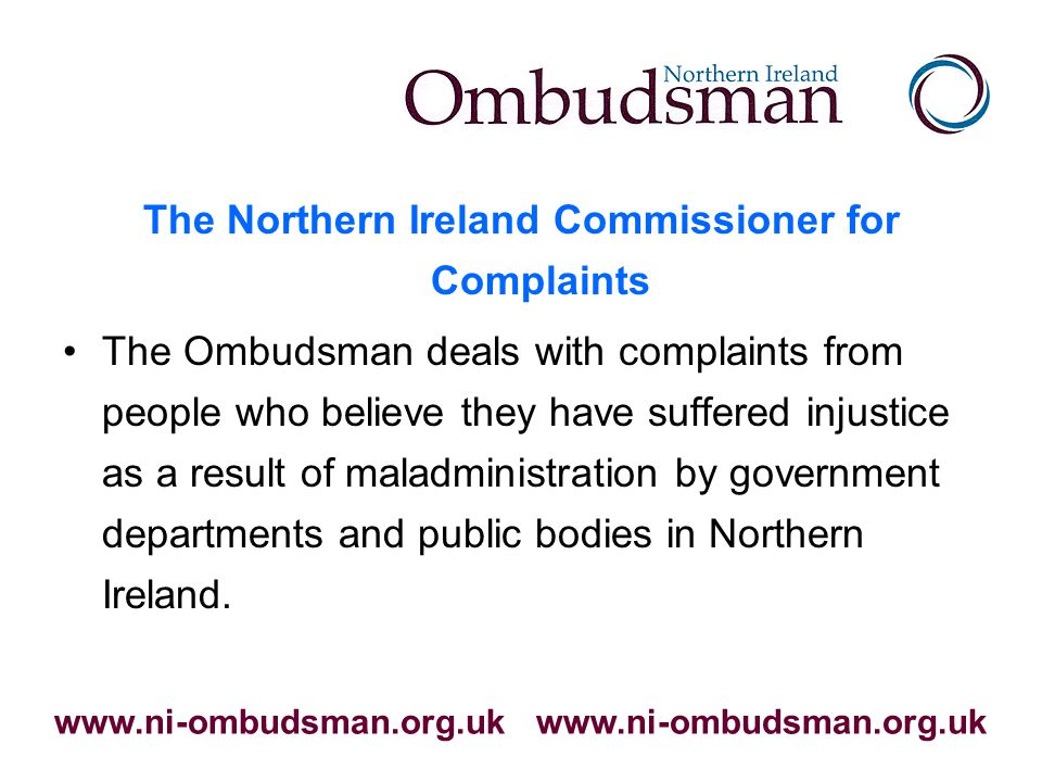 The Northern Ireland Commissioner for Complaints The Ombudsman deals with complaints from people who believe they have suffered injustice as a result of maladministration by government departments and public bodies in Northern Ireland.