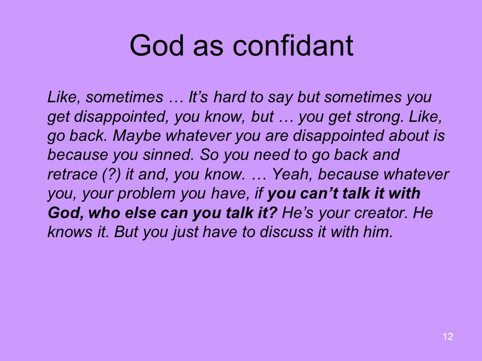 12 God as confidant Like, sometimes … It's hard to say but sometimes you get disappointed, you know, but … you get strong.