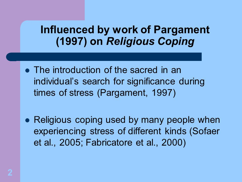 2 Influenced by work of Pargament (1997) on Religious Coping The introduction of the sacred in an individual's search for significance during times of stress (Pargament, 1997) Religious coping used by many people when experiencing stress of different kinds (Sofaer et al., 2005; Fabricatore et al., 2000)