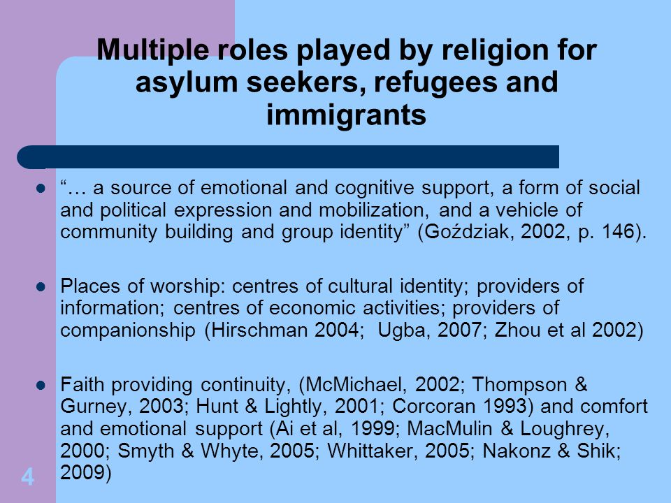 4 Multiple roles played by religion for asylum seekers, refugees and immigrants … a source of emotional and cognitive support, a form of social and political expression and mobilization, and a vehicle of community building and group identity (Goździak, 2002, p.