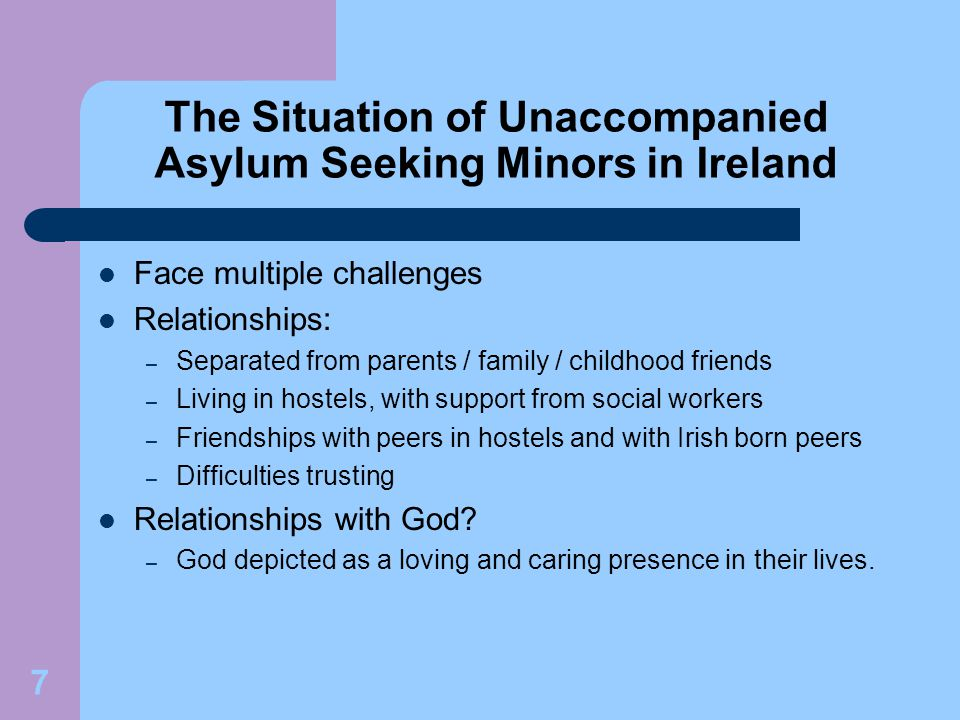 7 The Situation of Unaccompanied Asylum Seeking Minors in Ireland Face multiple challenges Relationships: – Separated from parents / family / childhood friends – Living in hostels, with support from social workers – Friendships with peers in hostels and with Irish born peers – Difficulties trusting Relationships with God.