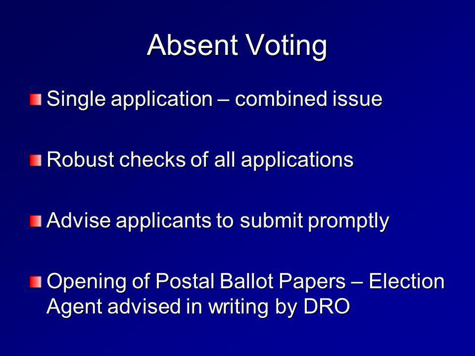 Single application – combined issue Robust checks of all applications Advise applicants to submit promptly Opening of Postal Ballot Papers – Election Agent advised in writing by DRO