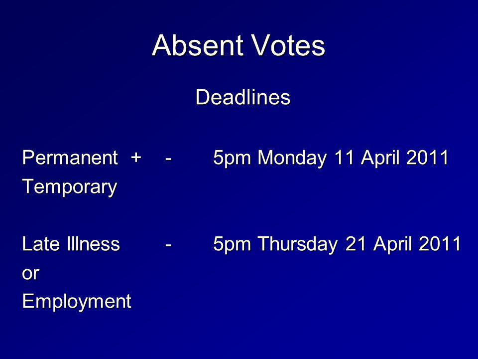 Absent Votes Deadlines Permanent +-5pm Monday 11 April 2011 Temporary Late Illness-5pm Thursday 21 April 2011 orEmployment