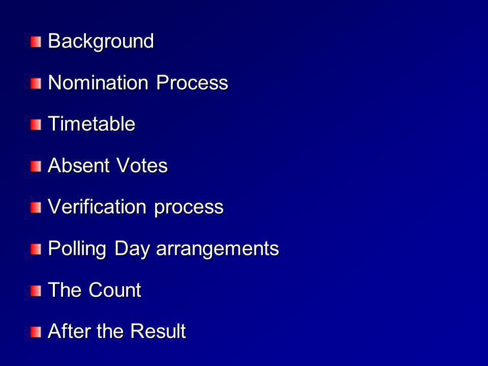 Background Nomination Process Timetable Absent Votes Verification process Polling Day arrangements The Count After the Result