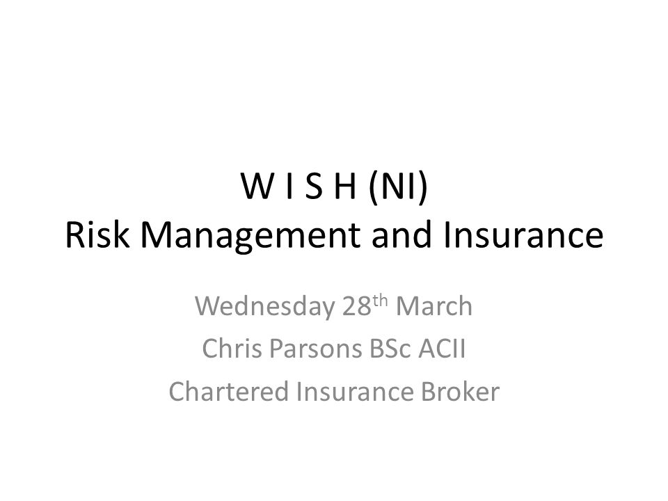 W I S H (NI) Risk Management and Insurance Wednesday 28 th March Chris Parsons BSc ACII Chartered Insurance Broker