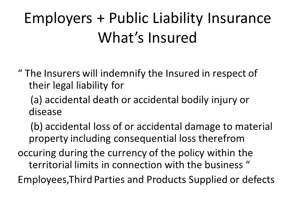 Employers + Public Liability Insurance What's Insured The Insurers will indemnify the Insured in respect of their legal liability for (a) accidental death or accidental bodily injury or disease (b) accidental loss of or accidental damage to material property including consequential loss therefrom occuring during the currency of the policy within the territorial limits in connection with the business Employees,Third Parties and Products Supplied or defects