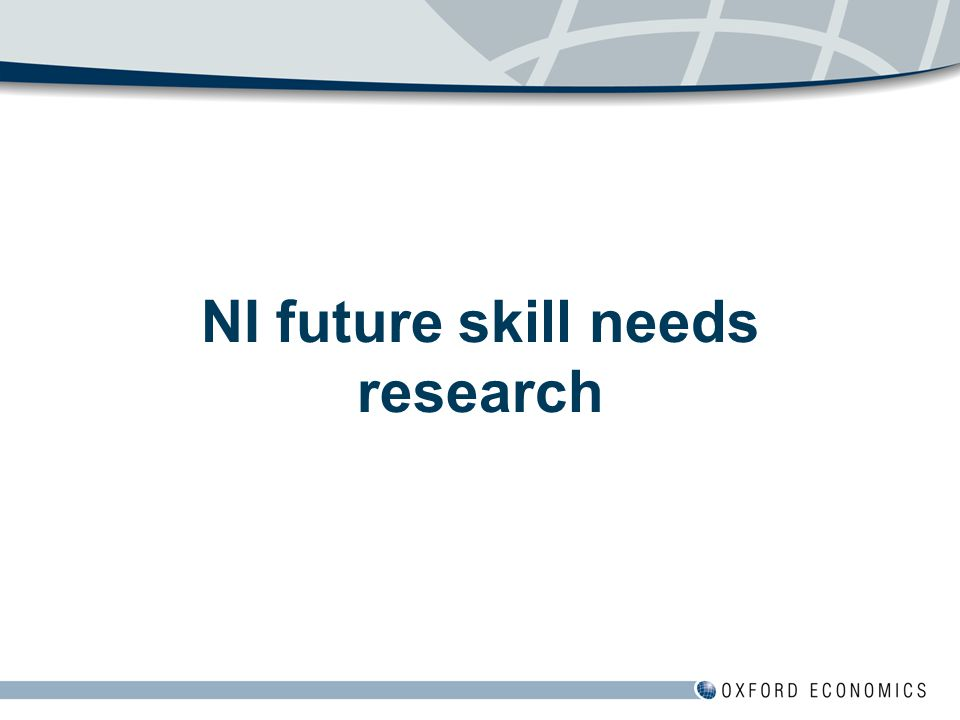Scope of research  Empirical assessment of future skill needs (by NQF and NVQ level) and degree subject demand of NI economy, including for priority sectors (ICT, life sciences, hi-tech manufacturing and financial services)  Baseline (EDF Sept 08) and aspirational scenario  Has very recently been updated to incorporate latest summer 2009 economic outlooks  Demand focus but some supply-side elements