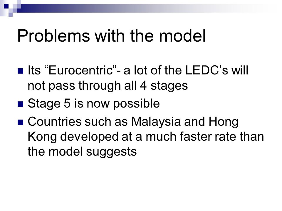 Problems with the model Its Eurocentric - a lot of the LEDC's will not pass through all 4 stages Stage 5 is now possible Countries such as Malaysia and Hong Kong developed at a much faster rate than the model suggests