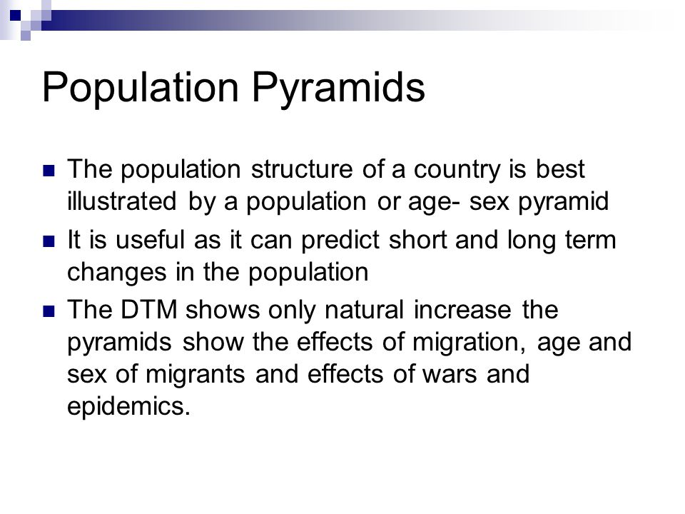 Population Pyramids The population structure of a country is best illustrated by a population or age- sex pyramid It is useful as it can predict short and long term changes in the population The DTM shows only natural increase the pyramids show the effects of migration, age and sex of migrants and effects of wars and epidemics.