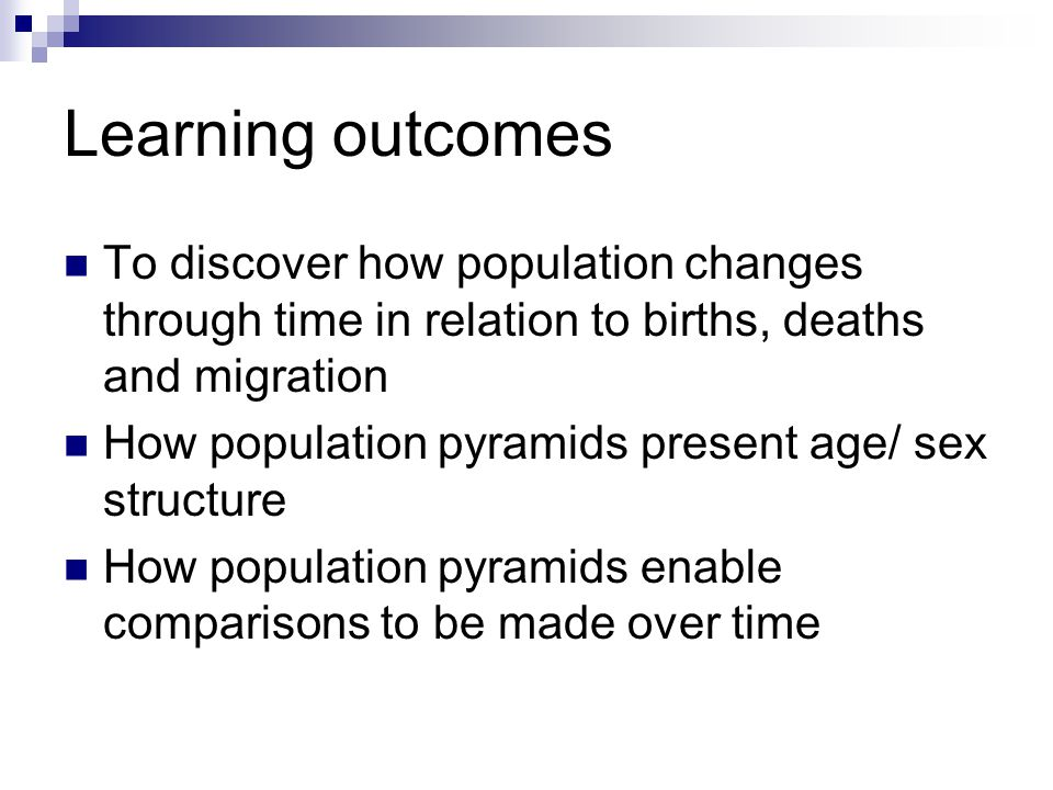 Learning outcomes To discover how population changes through time in relation to births, deaths and migration How population pyramids present age/ sex structure How population pyramids enable comparisons to be made over time