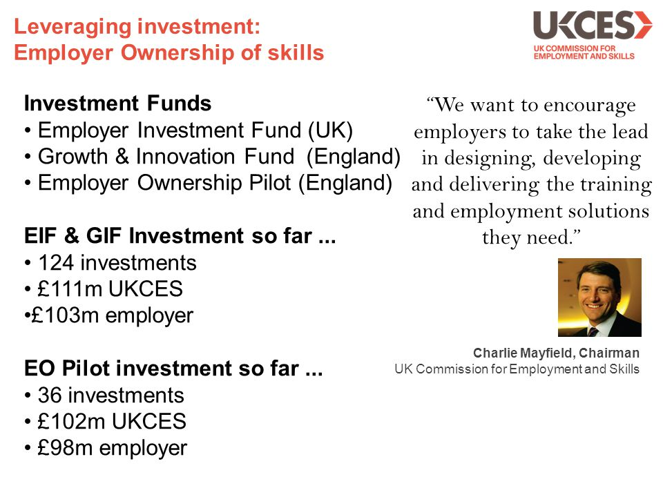 Investment Funds Employer Investment Fund (UK) Growth & Innovation Fund (England) Employer Ownership Pilot (England) EIF & GIF Investment so far...
