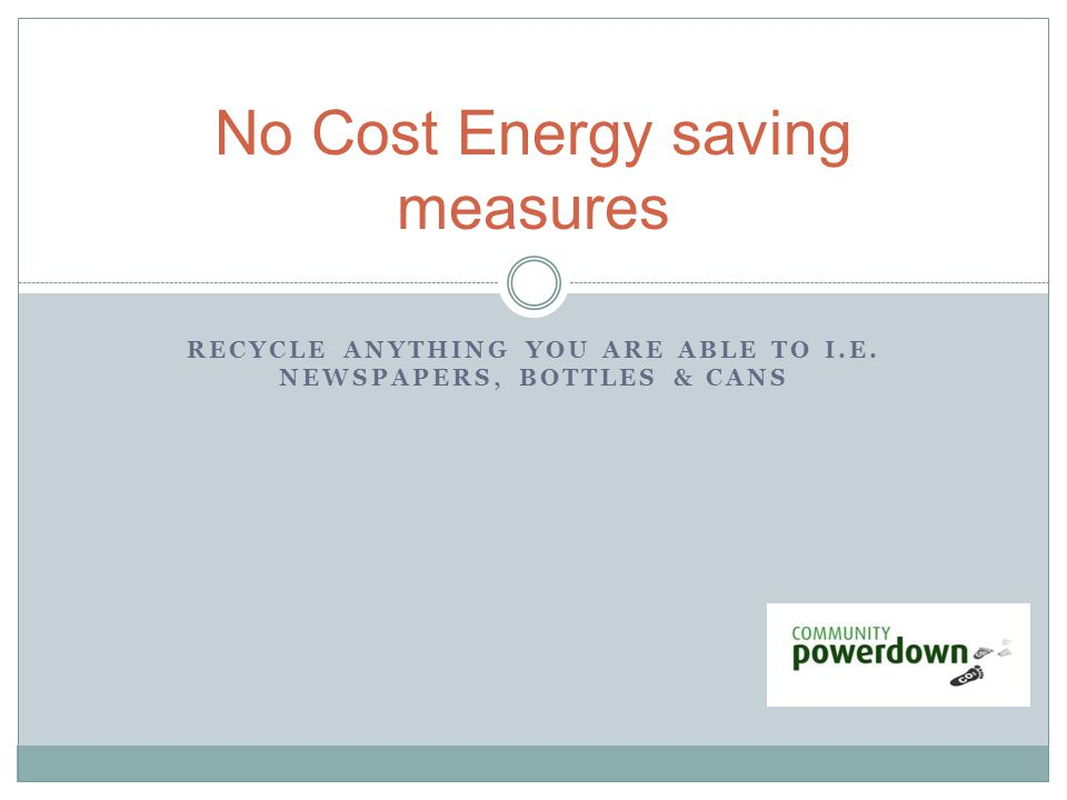 RECYCLE ANYTHING YOU ARE ABLE TO I.E. NEWSPAPERS, BOTTLES & CANS No Cost Energy saving measures