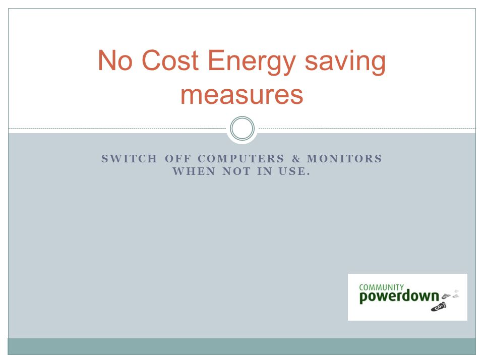 SWITCH OFF COMPUTERS & MONITORS WHEN NOT IN USE. No Cost Energy saving measures