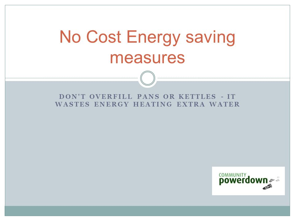 DON'T OVERFILL PANS OR KETTLES - IT WASTES ENERGY HEATING EXTRA WATER No Cost Energy saving measures