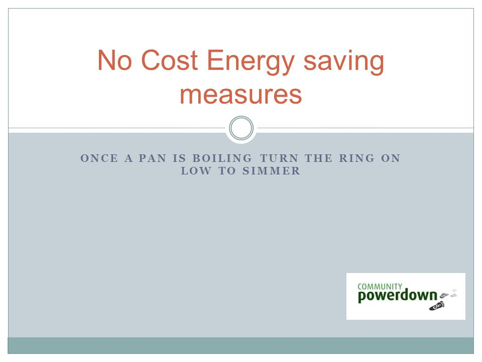 ONCE A PAN IS BOILING TURN THE RING ON LOW TO SIMMER No Cost Energy saving measures