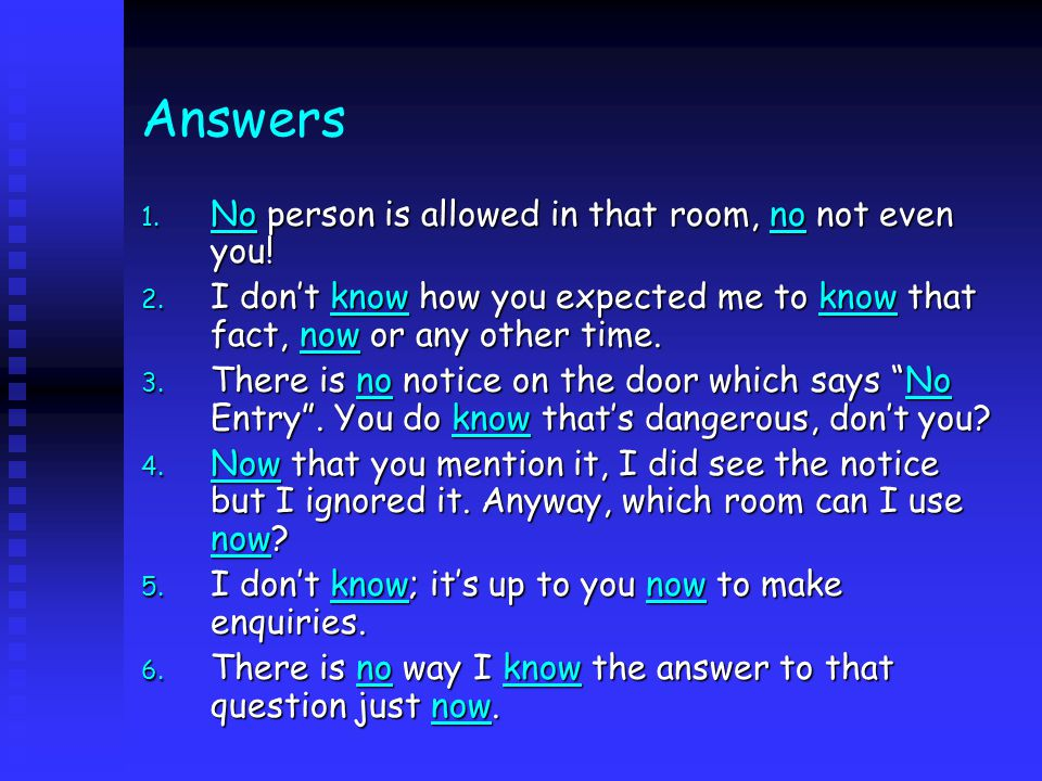Answers 1. No person is allowed in that room, no not even you.