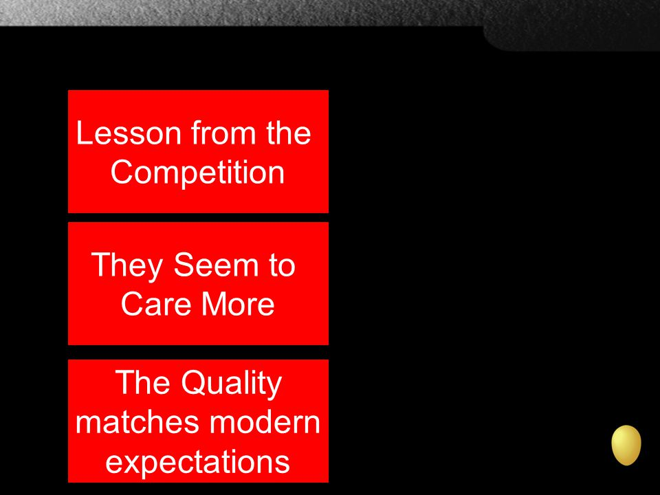 Lesson from the Competition They Seem to Care More The Quality matches modern expectations