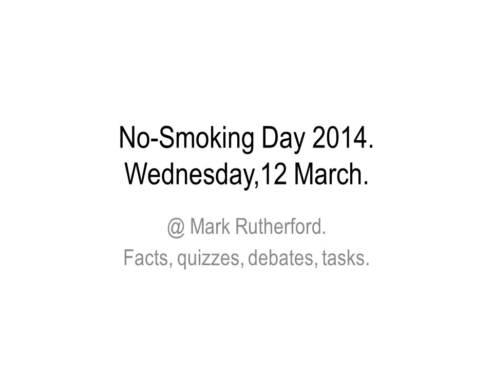 No-Smoking Day 2014. Wednesday,12 March. @ Mark Rutherford. Facts, quizzes, debates, tasks.